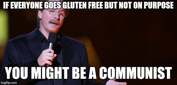 You might be a socialist... | IF EVERYONE GOES GLUTEN FREE BUT NOT ON PURPOSE YOU MIGHT BE A COMMUNIST | image tagged in you might be a socialist | made w/ Imgflip meme maker