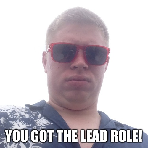 Kyle Craven | YOU GOT THE LEAD ROLE! | image tagged in kyle craven | made w/ Imgflip meme maker