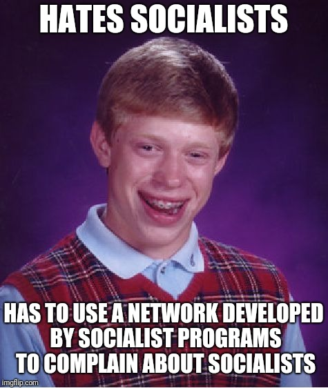 Bad Luck Brian Meme | HATES SOCIALISTS HAS TO USE A NETWORK DEVELOPED BY SOCIALIST PROGRAMS TO COMPLAIN ABOUT SOCIALISTS | image tagged in memes,bad luck brian | made w/ Imgflip meme maker
