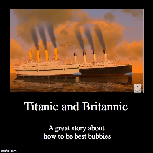 Titanic and Britannic | A great story about how to be best bubbies | image tagged in funny,demotivationals | made w/ Imgflip demotivational maker