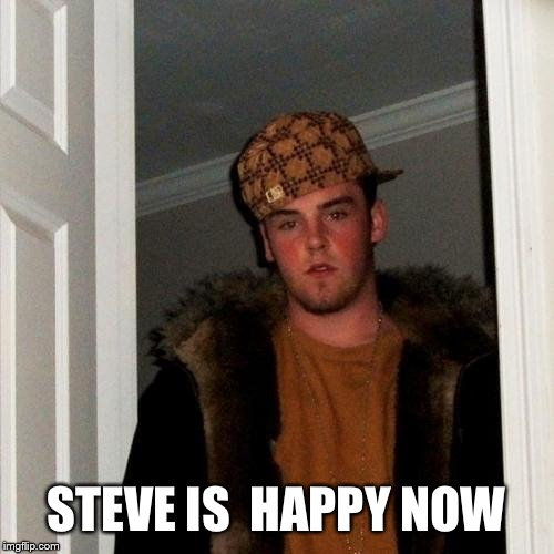 Scumbag Steve | STEVE IS  HAPPY NOW | image tagged in scumbag steve | made w/ Imgflip meme maker