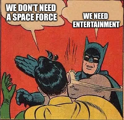 Batman Slapping Robin Meme | WE DON'T NEED A SPACE FORCE WE NEED ENTERTAINMENT | image tagged in memes,batman slapping robin | made w/ Imgflip meme maker
