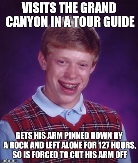 Bad Luck Brian Meme | VISITS THE GRAND CANYON IN A TOUR GUIDE GETS HIS ARM PINNED DOWN BY A ROCK AND LEFT ALONE FOR 127 HOURS, SO IS FORCED TO CUT HIS ARM OFF | image tagged in memes,bad luck brian | made w/ Imgflip meme maker