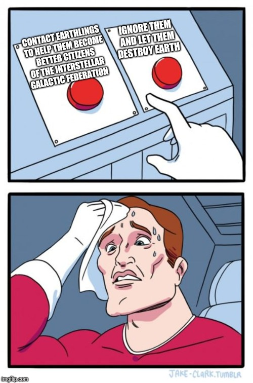 Two Buttons Meme | CONTACT EARTHLINGS TO HELP THEM BECOME BETTER CITIZENS OF THE INTERSTELLAR GALACTIC FEDERATION IGNORE THEM AND LET THEM DESTROY EARTH | image tagged in memes,two buttons | made w/ Imgflip meme maker
