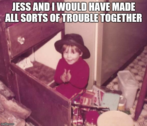 JESS AND I WOULD HAVE MADE ALL SORTS OF TROUBLE TOGETHER | made w/ Imgflip meme maker