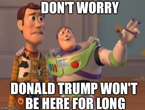 X, X Everywhere Meme | DON'T WORRY DONALD TRUMP WON'T BE HERE FOR LONG | image tagged in memes,x x everywhere | made w/ Imgflip meme maker