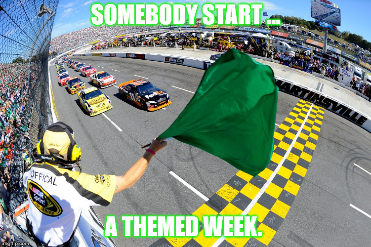 Anyone?  | SOMEBODY START ... A THEMED WEEK. | image tagged in start,theme week | made w/ Imgflip meme maker