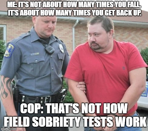 man get arrested | ME: IT'S NOT ABOUT HOW MANY TIMES YOU FALL, IT'S ABOUT HOW MANY TIMES YOU GET BACK UP. COP: THAT'S NOT HOW FIELD SOBRIETY TESTS WORK | image tagged in man get arrested | made w/ Imgflip meme maker