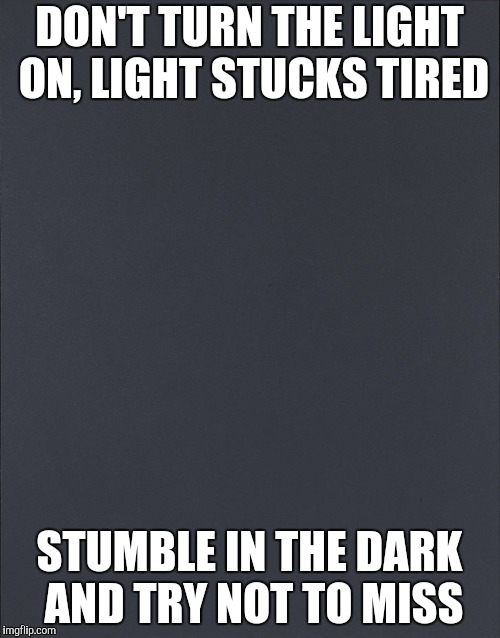 DON'T TURN THE LIGHT ON, LIGHT STUCKS TIRED STUMBLE IN THE DARK AND TRY NOT TO MISS | made w/ Imgflip meme maker