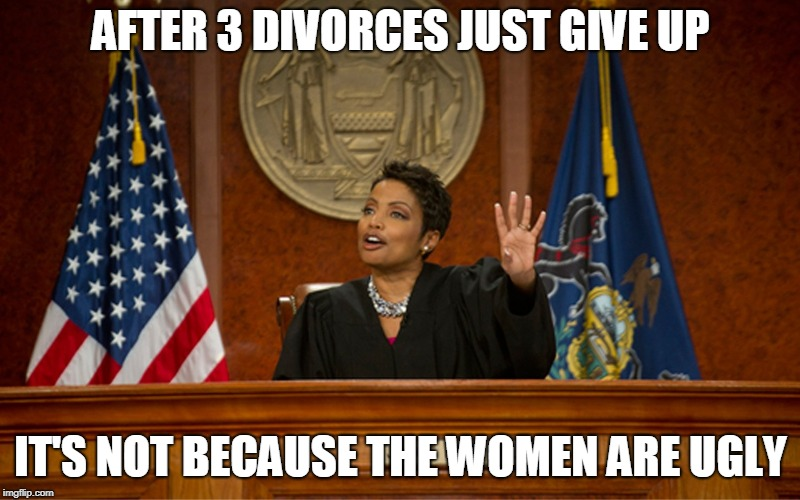 divorce court | AFTER 3 DIVORCES JUST GIVE UP IT'S NOT BECAUSE THE WOMEN ARE UGLY | image tagged in divorce court | made w/ Imgflip meme maker