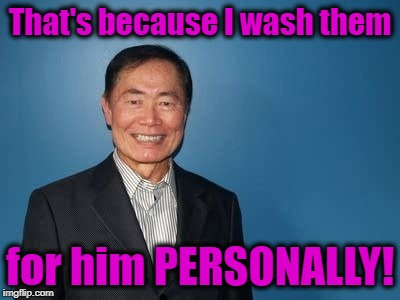 sulu | That's because I wash them for him PERSONALLY! | image tagged in sulu | made w/ Imgflip meme maker