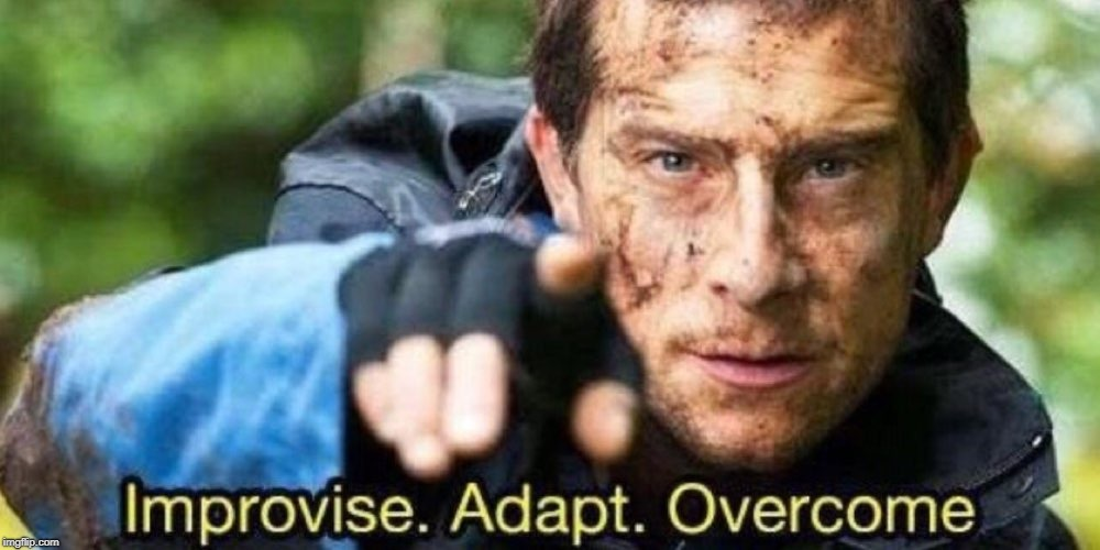 Improvise. Adapt. Overcome | . | image tagged in improvise adapt overcome | made w/ Imgflip meme maker