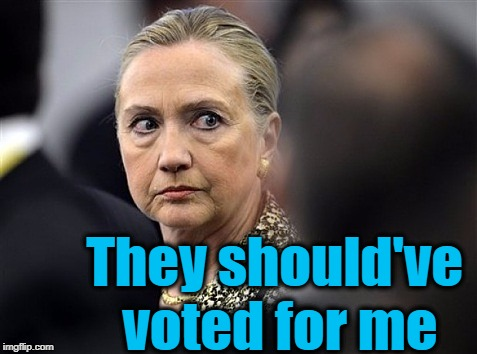 upset hillary | They should've voted for me | image tagged in upset hillary | made w/ Imgflip meme maker