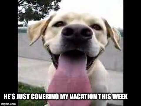 HE'S JUST COVERING MY VACATION THIS WEEK | made w/ Imgflip meme maker