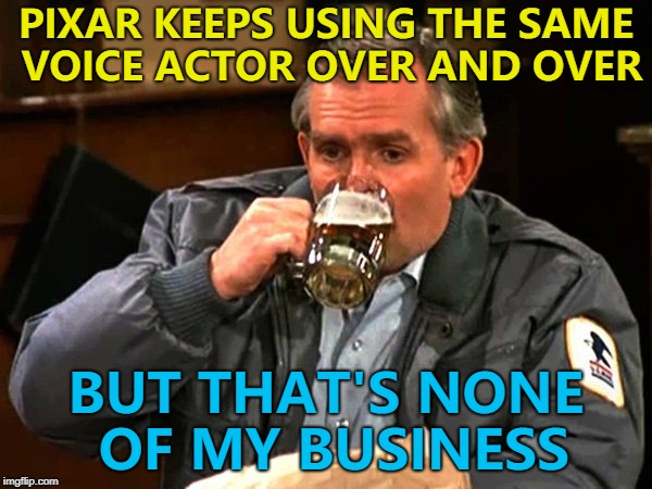 He's provided a voice in all of the Pixar movies... :) | PIXAR KEEPS USING THE SAME VOICE ACTOR OVER AND OVER BUT THAT'S NONE OF MY BUSINESS | image tagged in cliff,memes,pixar,john ratzenberger,films | made w/ Imgflip meme maker