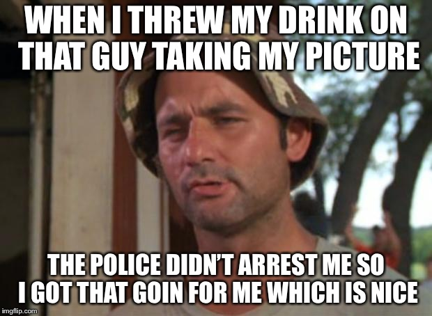 So I Got That Goin For Me Which Is Nice Meme | WHEN I THREW MY DRINK ON THAT GUY TAKING MY PICTURE THE POLICE DIDN'T ARREST ME SO I GOT THAT GOIN FOR ME WHICH IS NICE | image tagged in memes,so i got that goin for me which is nice | made w/ Imgflip meme maker