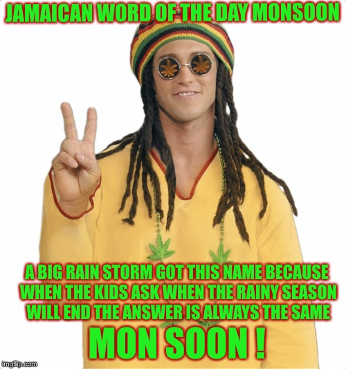 Rasta |  JAMAICAN WORD OF THE DAY MONSOON; A BIG RAIN STORM GOT THIS NAME BECAUSE WHEN THE KIDS ASK WHEN THE RAINY SEASON WILL END THE ANSWER IS ALWAYS THE SAME; MON SOON ! | image tagged in rasta,memes,bad puns,jamaican word of the day | made w/ Imgflip meme maker