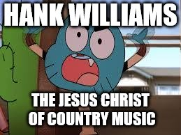 annoyed gumball | HANK WILLIAMS THE JESUS CHRIST OF COUNTRY MUSIC | image tagged in annoyed gumball | made w/ Imgflip meme maker