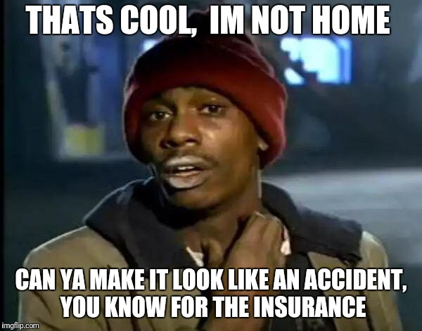 Y'all Got Any More Of That Meme | THATS COOL,  IM NOT HOME CAN YA MAKE IT LOOK LIKE AN ACCIDENT,  YOU KNOW FOR THE INSURANCE | image tagged in memes,y'all got any more of that | made w/ Imgflip meme maker