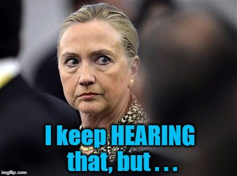 upset hillary | I keep HEARING that, but . . . | image tagged in upset hillary | made w/ Imgflip meme maker