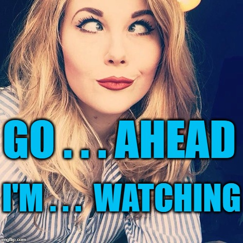 smile | I'M . . .  WATCHING GO . . . AHEAD | image tagged in smile | made w/ Imgflip meme maker
