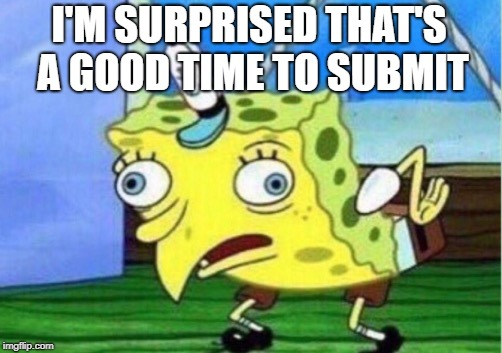Mocking Spongebob Meme | I'M SURPRISED THAT'S A GOOD TIME TO SUBMIT | image tagged in memes,mocking spongebob | made w/ Imgflip meme maker
