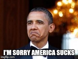 obama not bad | I'M SORRY AMERICA SUCKS | image tagged in obama not bad | made w/ Imgflip meme maker