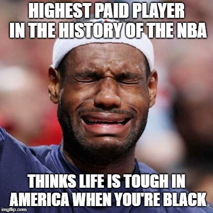 LEBRON JAMES | HIGHEST PAID PLAYER IN THE HISTORY OF THE NBA THINKS LIFE IS TOUGH IN AMERICA WHEN YOU'RE BLACK | image tagged in lebron james | made w/ Imgflip meme maker
