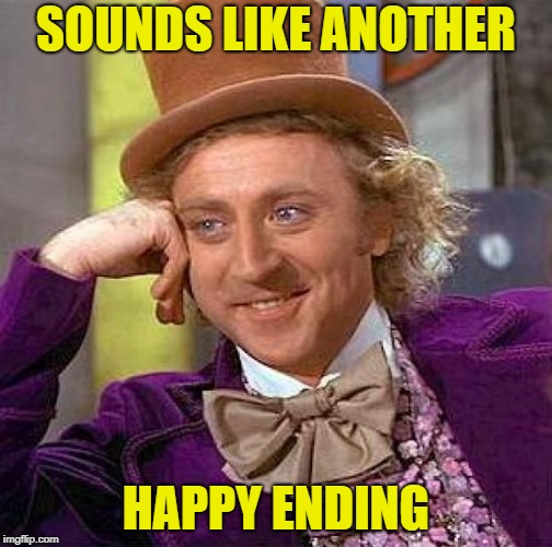 Creepy Condescending Wonka Meme | SOUNDS LIKE ANOTHER HAPPY ENDING | image tagged in memes,creepy condescending wonka | made w/ Imgflip meme maker