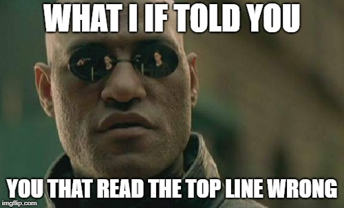 #Brane Games | WHAT I IF TOLD YOU YOU THAT READ THE TOP LINE WRONG | image tagged in memes,matrix morpheus | made w/ Imgflip meme maker