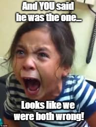 Hysterical Girl Screaming | And YOU said he was the one... Looks like we were both wrong! | image tagged in hysterical girl screaming | made w/ Imgflip meme maker