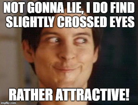 Spiderman Peter Parker Meme | NOT GONNA LIE, I DO FIND SLIGHTLY CROSSED EYES RATHER ATTRACTIVE! | image tagged in memes,spiderman peter parker | made w/ Imgflip meme maker