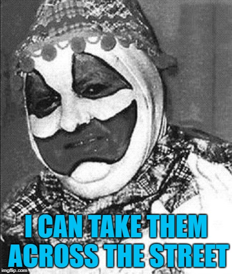 John Wayne Gacy | I CAN TAKE THEM ACROSS THE STREET | image tagged in john wayne gacy | made w/ Imgflip meme maker