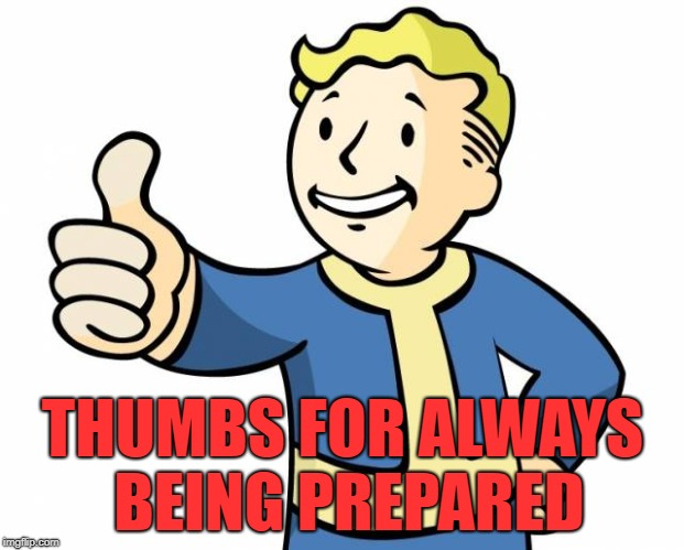 thumbs up,memes | THUMBS FOR ALWAYS BEING PREPARED | image tagged in thumbs up memes | made w/ Imgflip meme maker