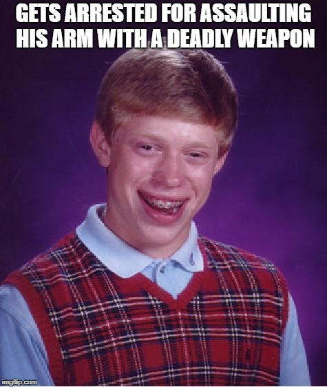 Bad Luck Brian Meme | GETS ARRESTED FOR ASSAULTING HIS ARM WITH A DEADLY WEAPON | image tagged in memes,bad luck brian | made w/ Imgflip meme maker
