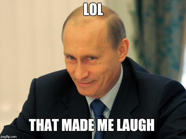 vladimir putin smiling | LOL THAT MADE ME LAUGH | image tagged in vladimir putin smiling | made w/ Imgflip meme maker