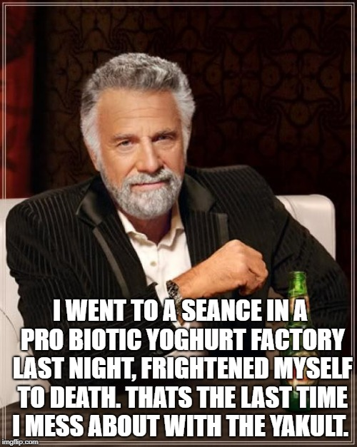 The Most Interesting Man In The World Meme | I WENT TO A SEANCE IN A PRO BIOTIC YOGHURT FACTORY LAST NIGHT, FRIGHTENED MYSELF TO DEATH. THATS THE LAST TIME I MESS ABOUT WITH THE YAKULT. | image tagged in memes,the most interesting man in the world | made w/ Imgflip meme maker