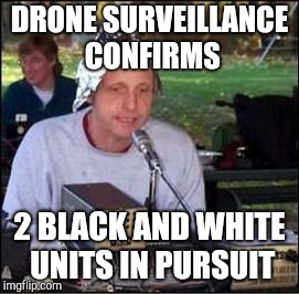 It's a conspiracy | DRONE SURVEILLANCE CONFIRMS 2 BLACK AND WHITE UNITS IN PURSUIT | image tagged in it's a conspiracy | made w/ Imgflip meme maker