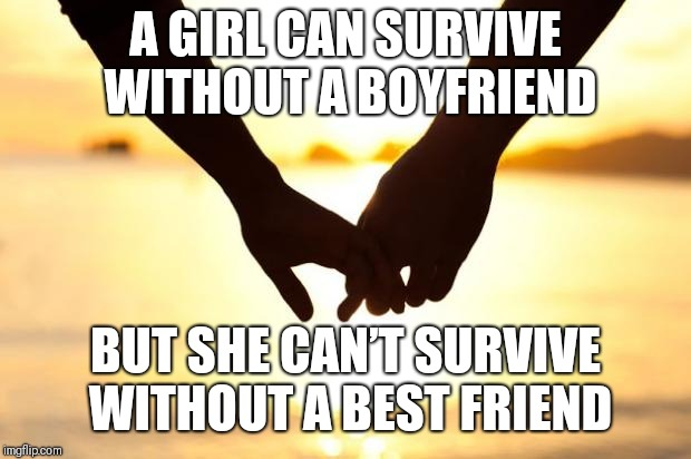 Love | A GIRL CAN SURVIVE WITHOUT A BOYFRIEND BUT SHE CAN'T SURVIVE WITHOUT A BEST FRIEND | image tagged in love | made w/ Imgflip meme maker