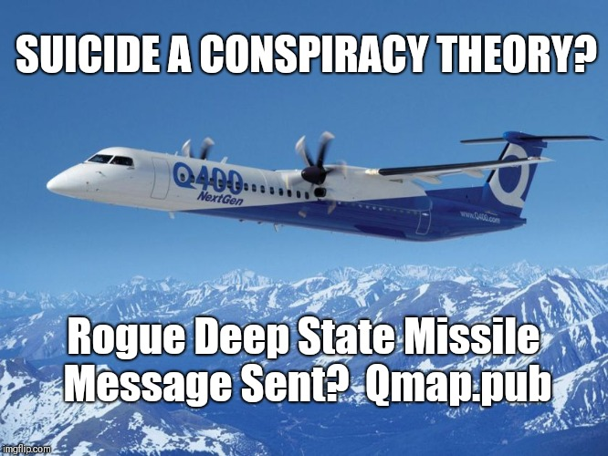 Q400 Suicide a Conspiracy Theory? Rogue Deep State Missile Message Sent?  Suicide Watch Weekend? Qmap.pub #QAnon #GreatAwakening | SUICIDE A CONSPIRACY THEORY? Rogue Deep State Missile Message Sent?  Qmap.pub | image tagged in qanon,the great awakening,conspiracy theory,deep state,suicide bomber,captain america civil war | made w/ Imgflip meme maker