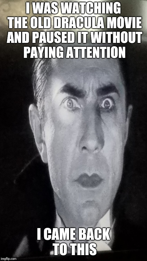 I WAS WATCHING THE OLD DRACULA MOVIE AND PAUSED IT WITHOUT PAYING ATTENTION I CAME BACK TO THIS | image tagged in dracula,crazy eyes,eyes | made w/ Imgflip meme maker