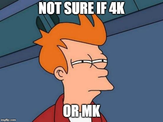 Futurama Fry Meme | NOT SURE IF 4K OR MK | image tagged in memes,futurama fry | made w/ Imgflip meme maker