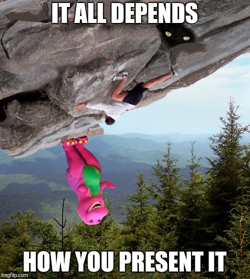 IT ALL DEPENDS HOW YOU PRESENT IT | made w/ Imgflip meme maker