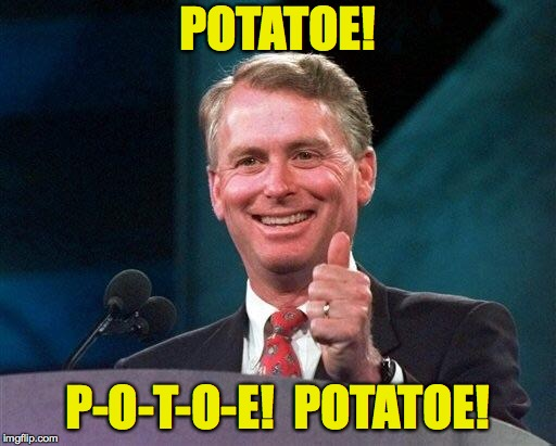 Former VP Dan Quayle | POTATOE! P-O-T-O-E!  POTATOE! | image tagged in former vp dan quayle | made w/ Imgflip meme maker