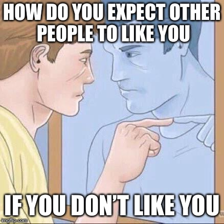 Pointing mirror guy | HOW DO YOU EXPECT OTHER PEOPLE TO LIKE YOU IF YOU DON'T LIKE YOU | image tagged in pointing mirror guy | made w/ Imgflip meme maker