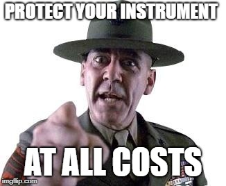 Scumbag Gunnery Sergeant Hartman | PROTECT YOUR INSTRUMENT AT ALL COSTS | image tagged in scumbag gunnery sergeant hartman | made w/ Imgflip meme maker