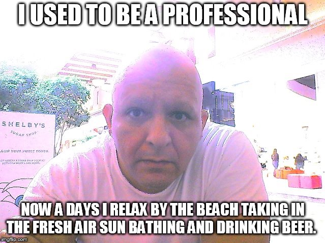 What it do | I USED TO BE A PROFESSIONAL NOW A DAYS I RELAX BY THE BEACH TAKING IN THE FRESH AIR SUN BATHING AND DRINKING BEER. | image tagged in freestyle,relaxing,drinking,sunbathing | made w/ Imgflip meme maker