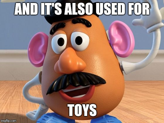 Mr Potato Head | AND IT'S ALSO USED FOR TOYS | image tagged in mr potato head | made w/ Imgflip meme maker