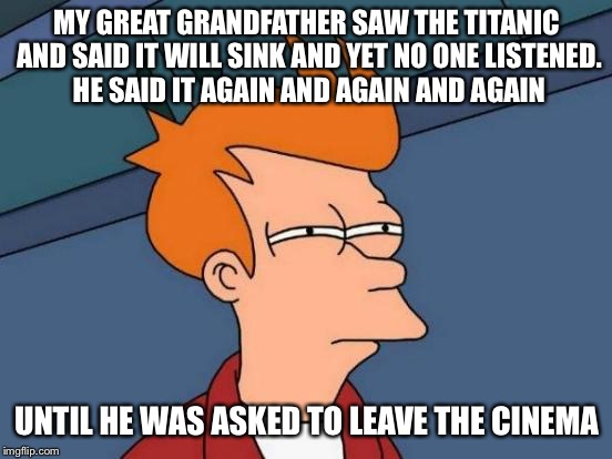 Futurama Fry Meme | MY GREAT GRANDFATHER SAW THE TITANIC AND SAID IT WILL SINK AND YET NO ONE LISTENED. HE SAID IT AGAIN AND AGAIN AND AGAIN UNTIL HE WAS ASKED  | image tagged in memes,futurama fry | made w/ Imgflip meme maker