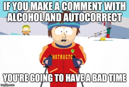 Super Cool Ski Instructor Meme | IF YOU MAKE A COMMENT WITH ALCOHOL AND AUTOCORRECT YOU'RE GOING TO HAVE A BAD TIME | image tagged in memes,super cool ski instructor | made w/ Imgflip meme maker